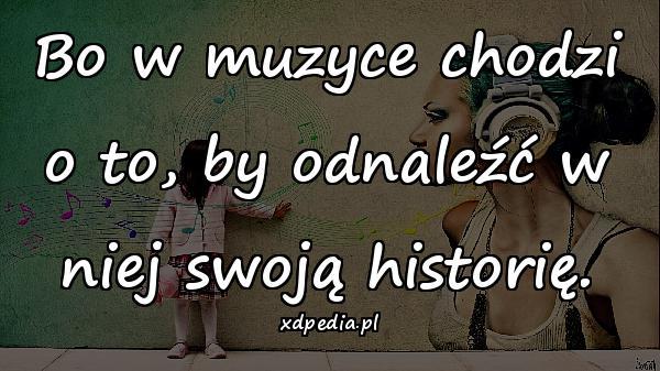 Bo w muzyce chodzi o to, by odnaleźć w niej swoją historię.