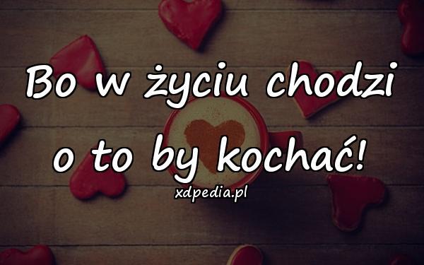 Bo w życiu chodzi o to by kochać!