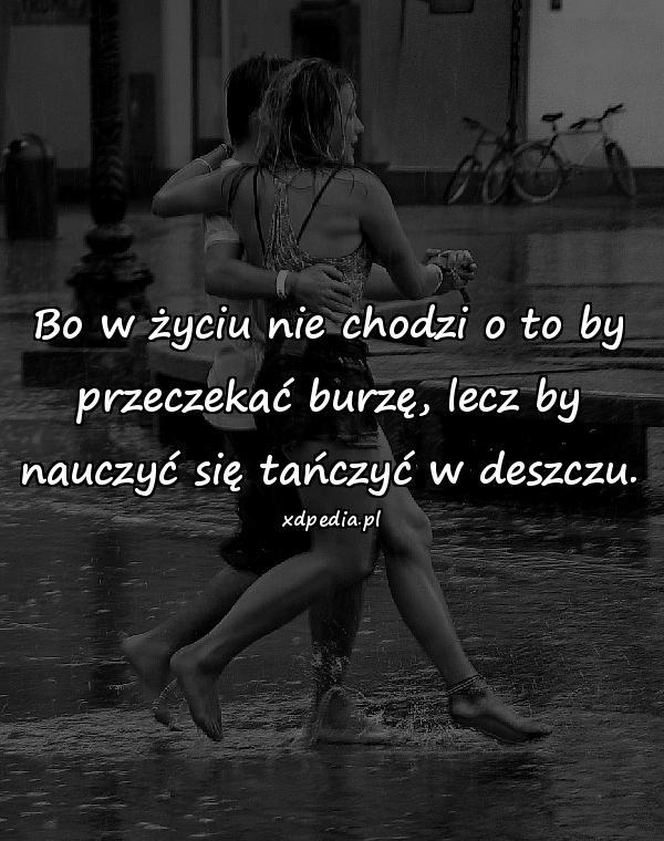 Bo w życiu nie chodzi o to by przeczekać burzę, lecz by nauczyć się tańczyć w deszczu.