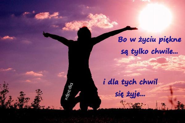 Bo w życiu piękne są tylko chwile... i dla tych chwil się żyje...