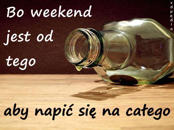 Bo weekend jest od tego, aby napić się na całego