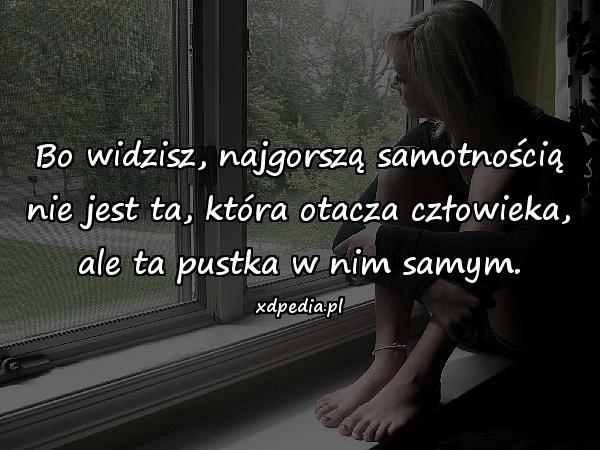 Bo widzisz, najgorszą samotnością nie jest ta, która otacza człowieka, ale ta pustka w nim samym.