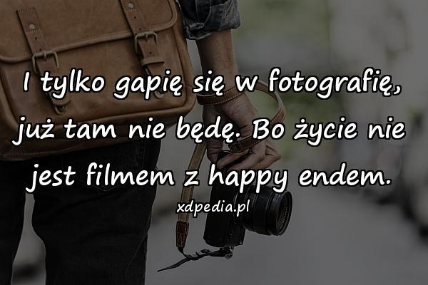 I tylko gapię się w fotografię, już tam nie będę. Bo życie nie jest filmem z happy endem.