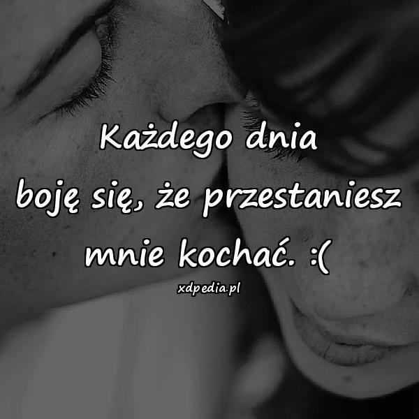Każdego dnia boję się, że przestaniesz mnie kochać. :(