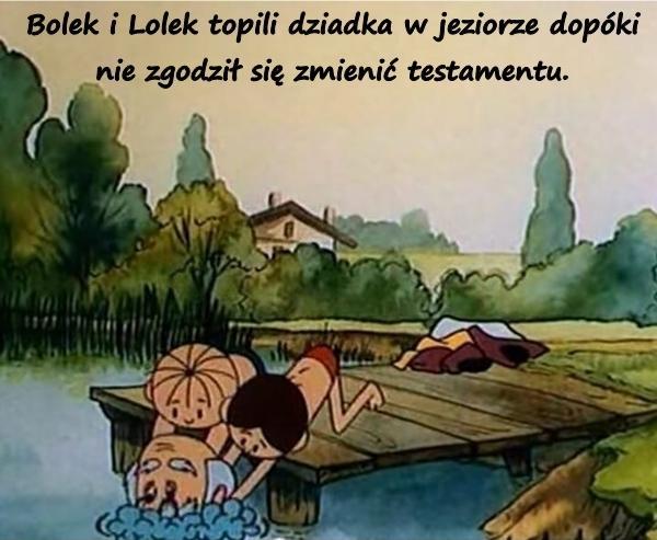 Bolek i Lolek topili dziadka w jeziorze dopóki nie zgodził się zmienić testamentu.