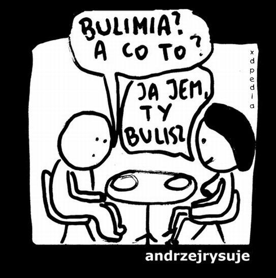 - Bulimia? A co to? - Ja jem, ty bulisz