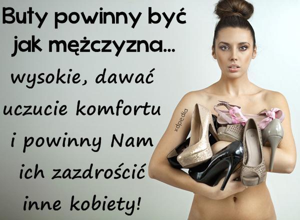 Buty powinny być jak mężczyzna... wysokie, dawać uczucie komfortu i powinny Nam ich zazdrościć inne kobiety!