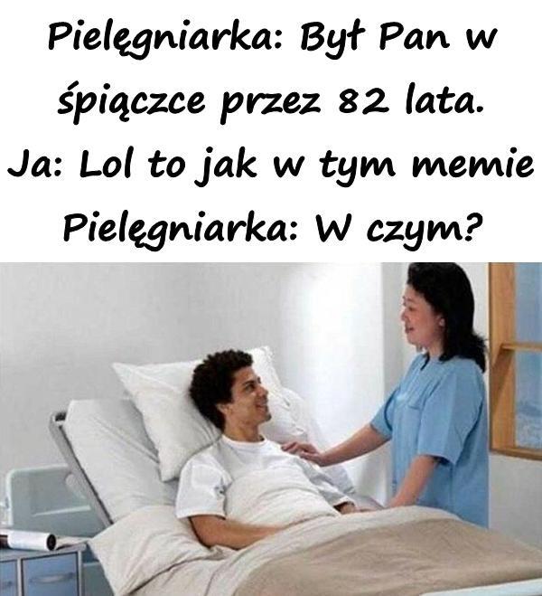 Pielęgniarka: Był Pan w śpiączce przez 82 lata. Ja: Lol to jak w tym memie Pielęgniarka: W czym?