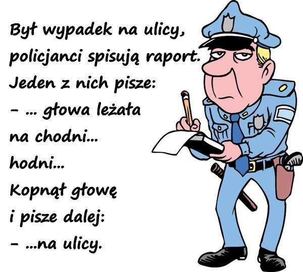 Był wypadek na ulicy, policjanci spisują raport. Jeden z nich pisze: - ... głowa leżała na chodni... hodni... Kopnął głowę i pisze dalej: - ...na ulicy.