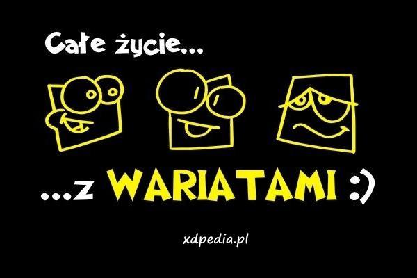 Całe życie z WARIATAMI :)