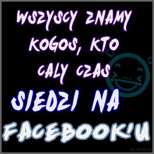 Wszyscy znamy kogoś, kto cały czas siedzi na Facebook'u Tagi: kwejk, memy, facebook, mem, fejs, online.