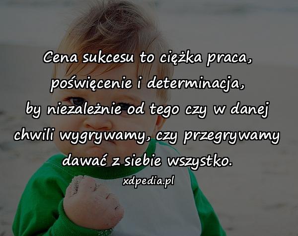 Cena sukcesu to ciężka praca, poświęcenie i determinacja, by niezależnie od tego czy w danej chwili wygrywamy, czy przegrywamy dawać z siebie wszystko.
