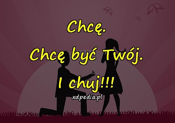Chcę. Chcę być Twój. I chuj!!!