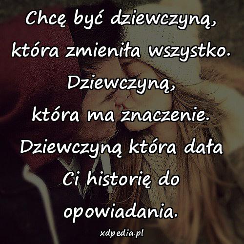 Chcę być dziewczyną, która zmieniła wszystko. Dziewczyną, która ma znaczenie. Dziewczyną która dała Ci historię do opowiadania.