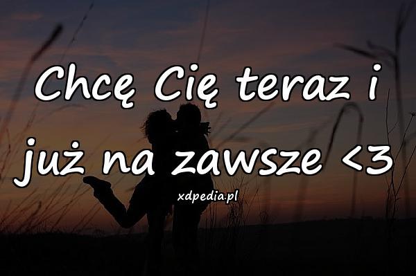 Chcę Cię teraz i już na zawsze <3