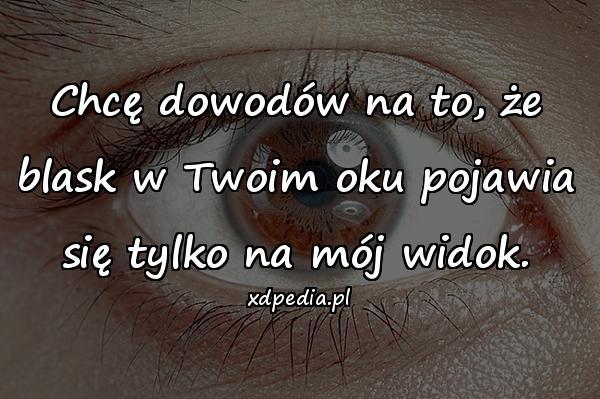 Chcę dowodów na to, że blask w Twoim oku pojawia się tylko na mój widok.