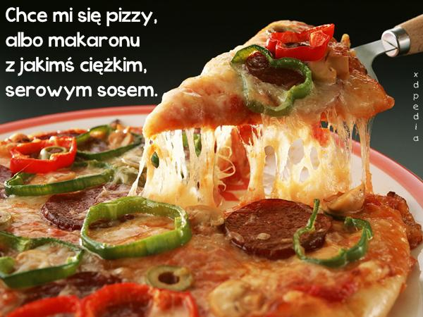 Chce mi się pizzy, albo makaronu z jakimś ciężkim, serowym sosem.