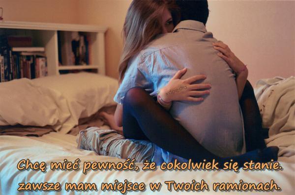 Chcę mieć pewność, że cokolwiek się stanie, zawsze mam miejsce w Twoich ramionach.