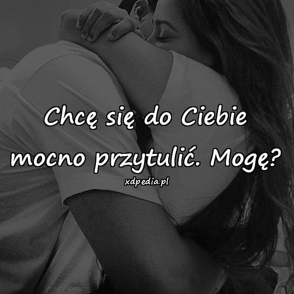 Chcę się do Ciebie mocno przytulić. Mogę?