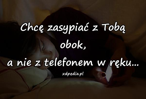 Chcę zasypiać z Tobą obok, a nie z telefonem w ręku...