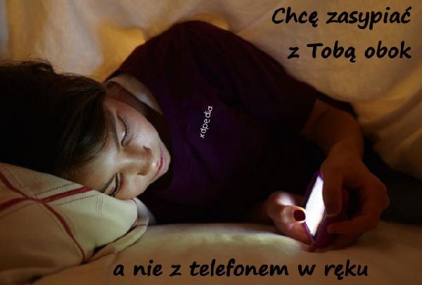 Chcę zasypiać z Tobą obok, a nie z telefonem w ręku