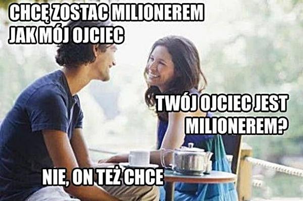 - Chcę zostać milionerem jak mój ojciec - Twój ojciec jest milionerem? - Nie, on też chce