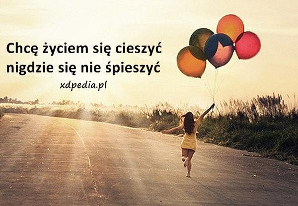 Chcę życiem się cieszyć, nigdzie się nie śpieszyć
