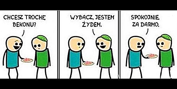 - Chcesz trochę bekonu? - Wybacz, jestem żydem. - Spokojnie za darmo!