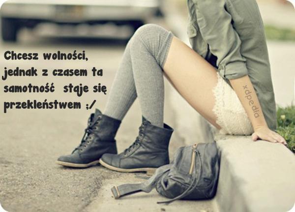 Chcesz wolności, jednak z czasem ta samotność staje się przekleństwem ;/