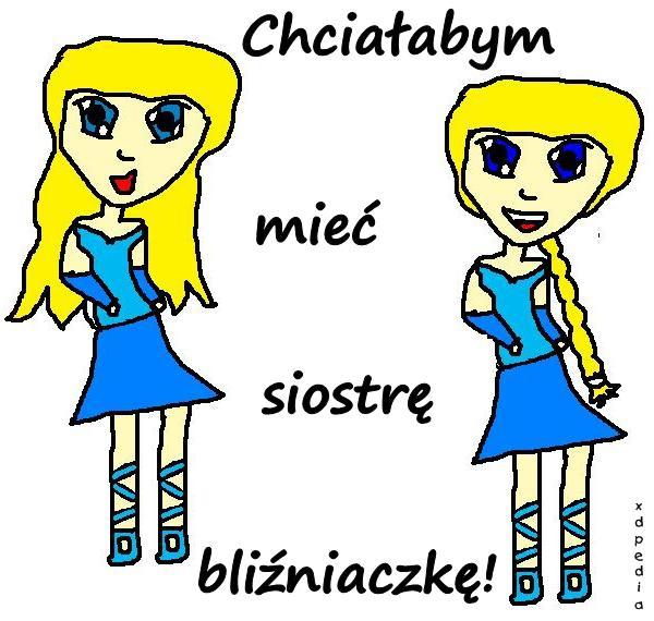 Chciałabym mieć siostrę bliźniaczkę!