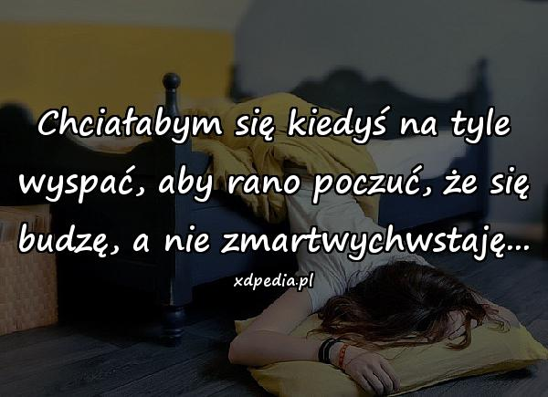 Chciałabym się kiedyś na tyle wyspać, aby rano poczuć, że się budzę, a nie zmartwychwstaję...