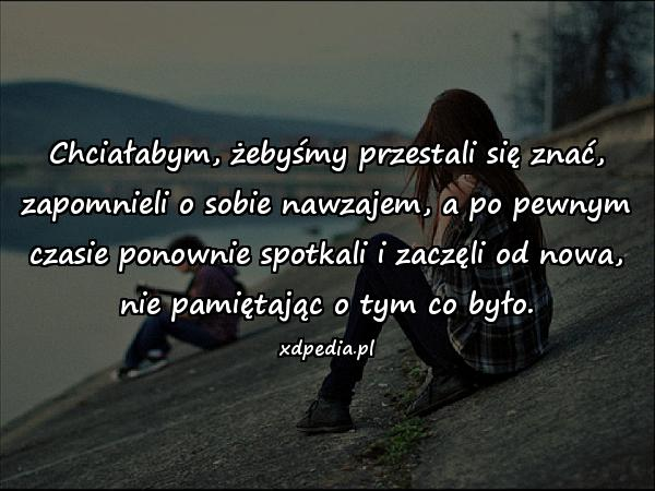 Chciałabym, żebyśmy przestali się znać, zapomnieli o sobie nawzajem, a po pewnym czasie ponownie spotkali i zaczęli od nowa, nie pamiętając o tym co było.