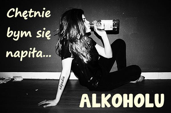 Chętnie bym się napiła... ALKOHOLU
