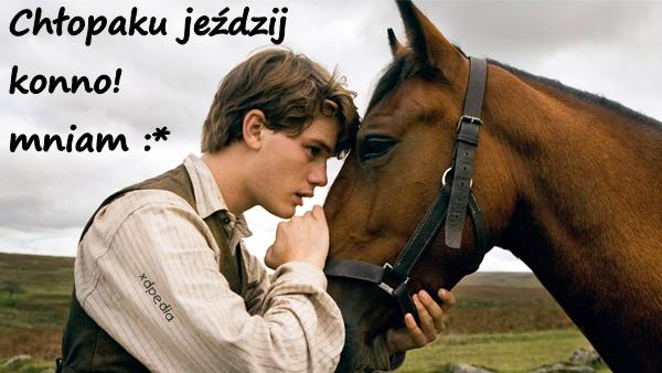 Chłopaku jeździj konno! mniam :*