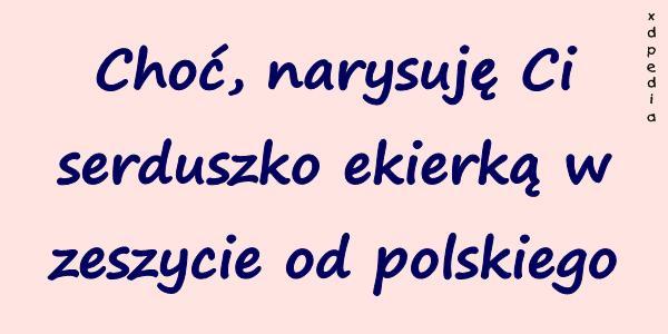 Choć, narysuję Ci serduszko ekierką w zeszycie od polskiego