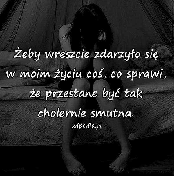 Żeby wreszcie zdarzyło się w moim życiu coś, co sprawi, że przestane być tak cholernie smutna.