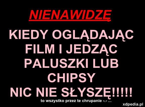 Nienawidzę kiedy oglądając film i jedząc paluszki lub chipsy nic nie słyszę!!! to wszystko przez te chrupanie -.- ...