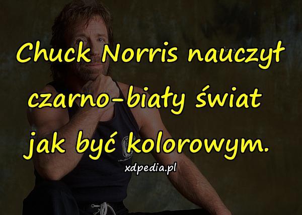 Chuck Norris nauczył czarno-biały świat jak być kolorowym.