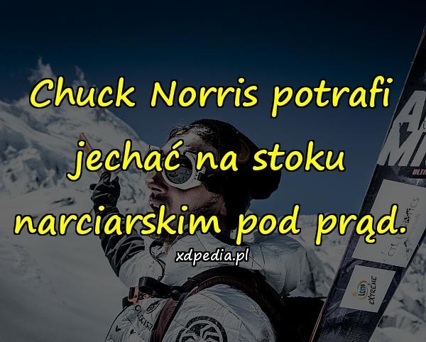 Chuck Norris potrafi jechać na stoku narciarskim pod prąd.