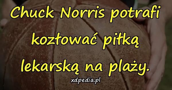 Chuck Norris potrafi kozłować piłką lekarską na plaży.