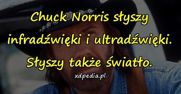 Chuck Norris słyszy infradźwięki i ultradźwięki. Słyszy także światło.