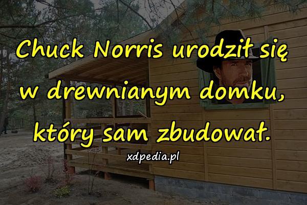 Chuck Norris urodził się w drewnianym domku, który sam zbudował.