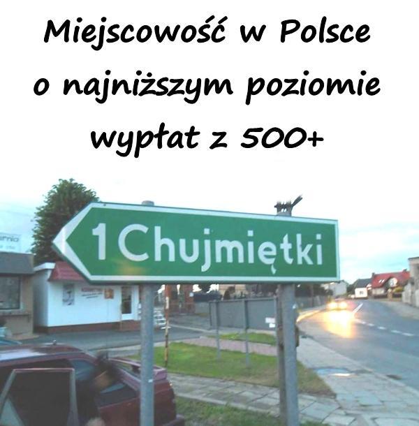 Chujmiętki - Miejscowość w Polsce o najniższym poziomie wypłat z 500