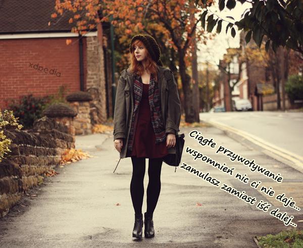 Ciągłe przywoływanie wspomnień nic ci nie daje... zamulasz zamiast iść dalej...