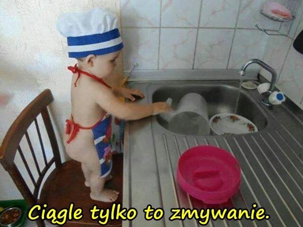 Ciągle tylko to zmywanie.