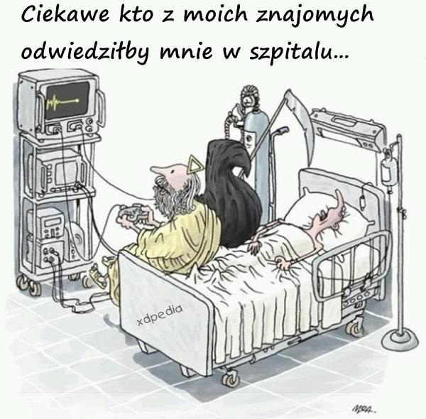 Ciekawe kto z moich znajomych odwiedziłby mnie w szpitalu...