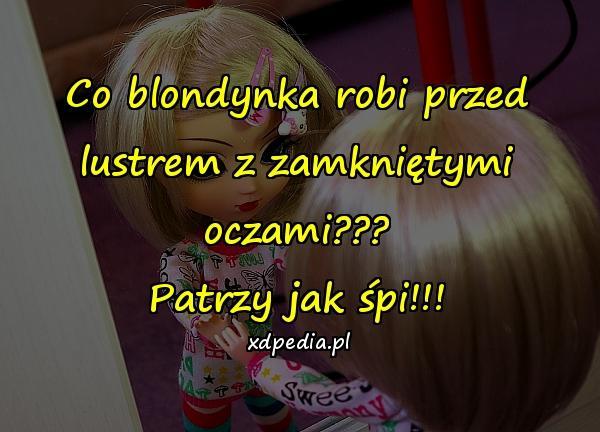 Co blondynka robi przed lustrem z zamkniętymi oczami??? Patrzy jak śpi!!!