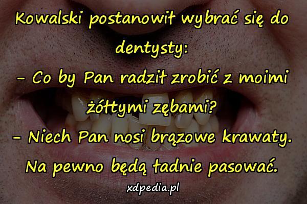 Kowalski postanowił wybrać się do dentysty: - Co by Pan radził zrobić z moimi żółtymi zębami? - Niech Pan nosi brązowe krawaty. Na pewno będą ładnie pasować.