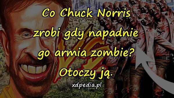 Co Chuck Norris zrobi gdy napadnie go armia zombie? Otoczy ją.