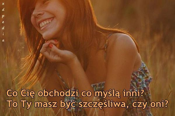 Co Cię obchodzi co myślą inni? To Ty masz być szczęśliwa, czy oni?